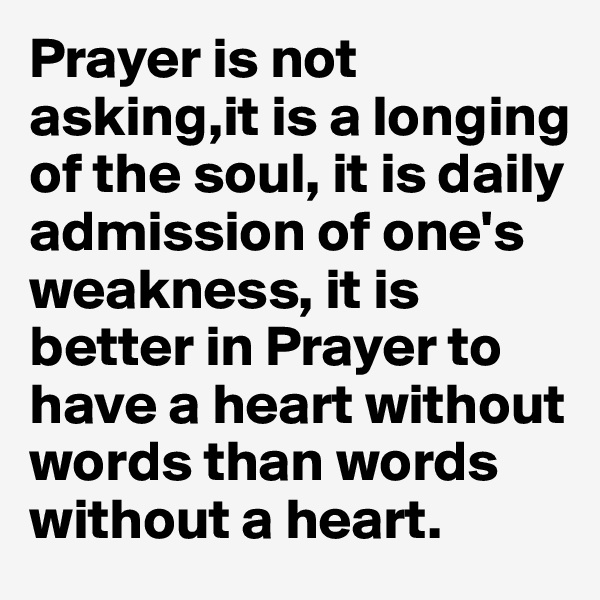 Prayer is not asking,it is a longing of the soul, it is daily admission of one's weakness, it is better in Prayer to have a heart without words than words without a heart.