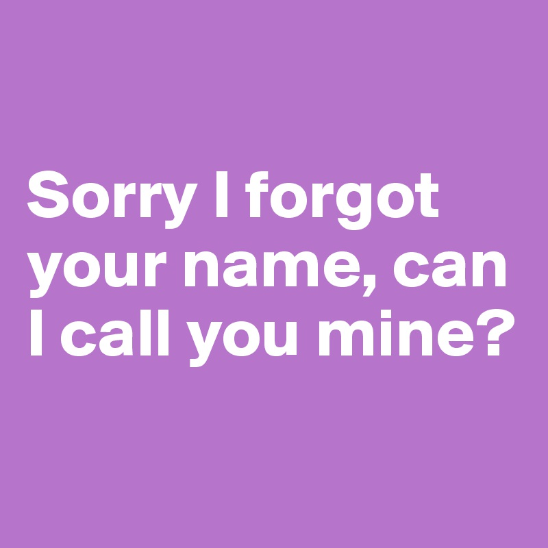 Sorry I forgot your name, can I call you mine?