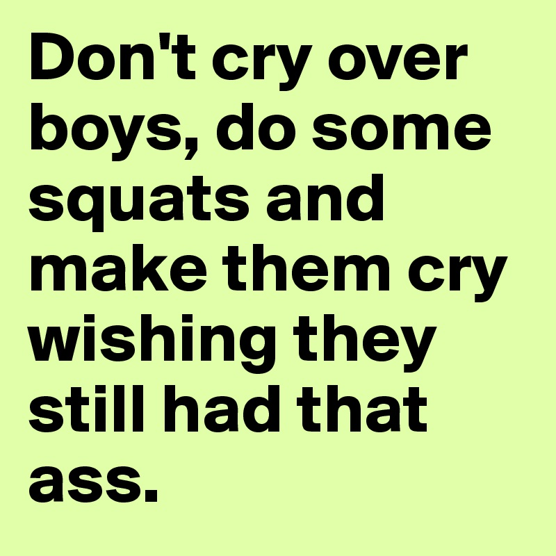 Don't cry over boys, do some squats and make them cry wishing they still had that ass.