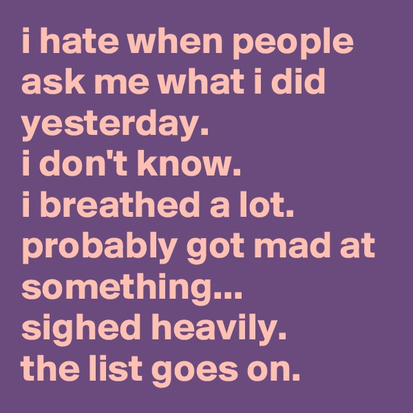 i hate when people ask me what i did yesterday.  i don't know.  i breathed a lot.  probably got mad at something...  sighed heavily.  the list goes on.