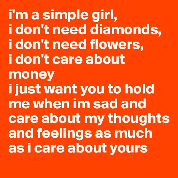 i'm a simple girl,  i don't need diamonds,  i don't need flowers,  i don't care about money i just want you to hold me when im sad and care about my thoughts and feelings as much as i care about yours