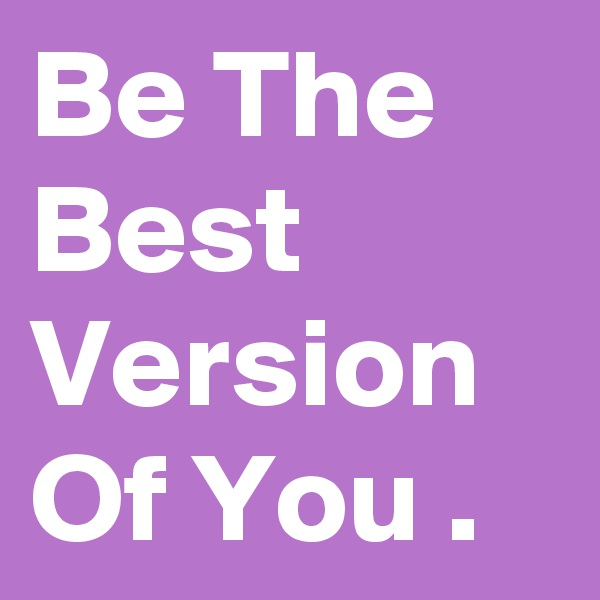 Be The Best Version Of You .