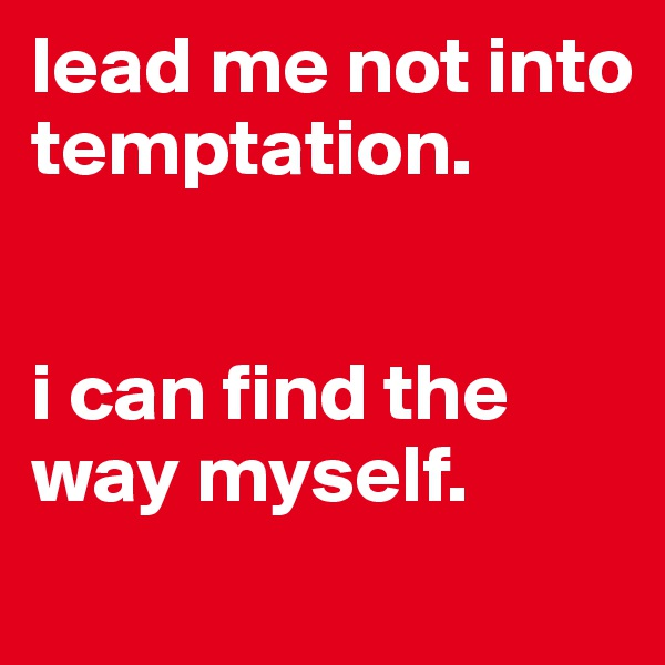 lead me not into temptation.   i can find the way myself.