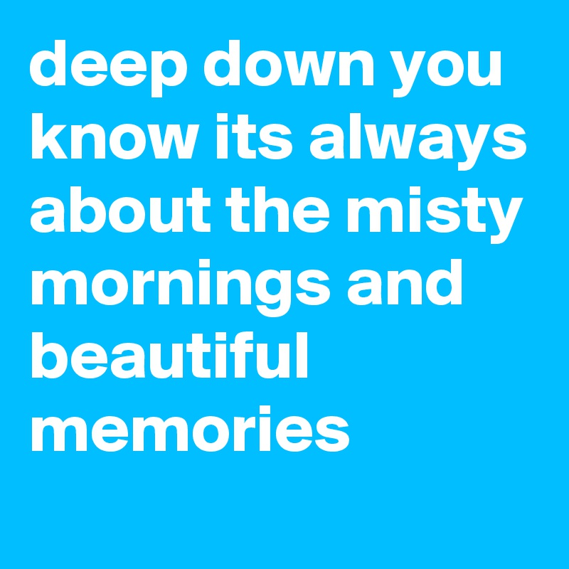 deep down you know its always about the misty mornings and beautiful memories