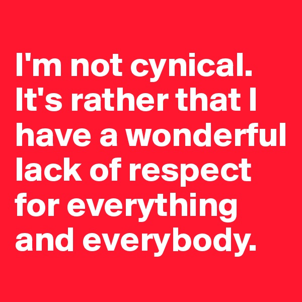 I'm not cynical. It's rather that I have a wonderful lack of respect for everything and everybody.