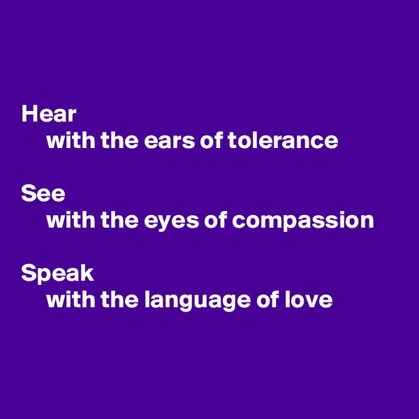 Hear      with the ears of tolerance  See      with the eyes of compassion  Speak      with the language of love