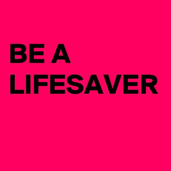 BE A LIFESAVER