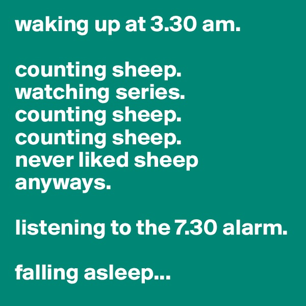 waking up at 3.30 am.  counting sheep. watching series. counting sheep. counting sheep. never liked sheep anyways.  listening to the 7.30 alarm.  falling asleep...