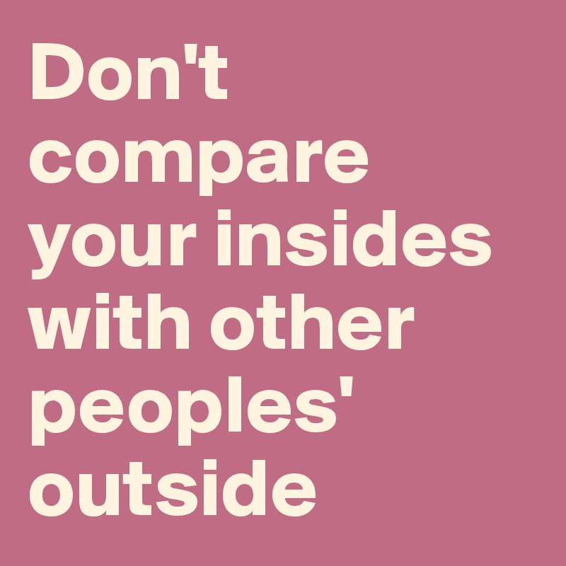 Don't compare your insides with other peoples' outside