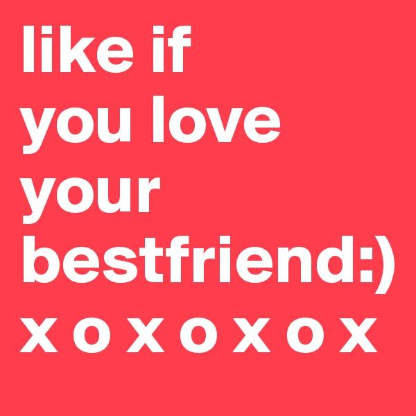 like if  you love your bestfriend:)  x o x o x o x