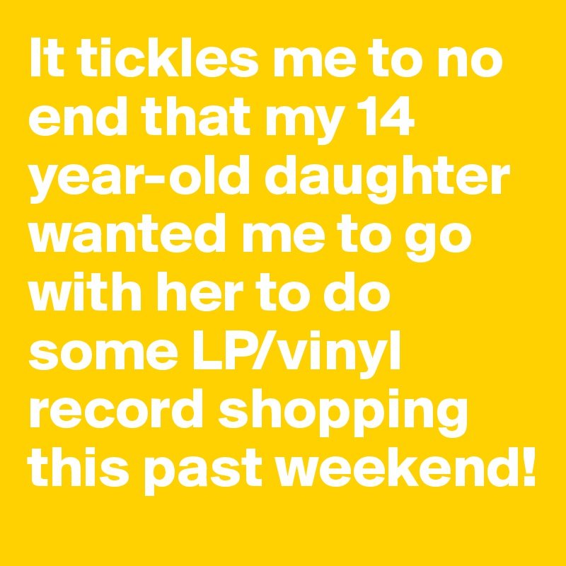 It tickles me to no end that my 14 year-old daughter wanted me to go with her to do some LP/vinyl record shopping this past weekend!