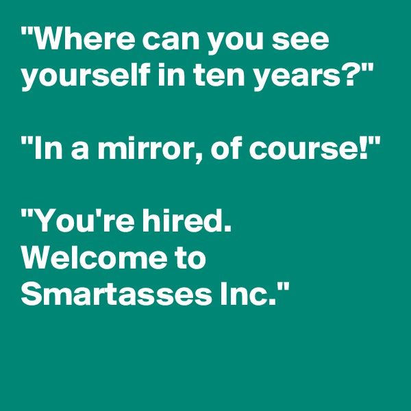 """""""Where can you see yourself in ten years?""""   """"In a mirror, of course!""""  """"You're hired. Welcome to Smartasses Inc."""""""