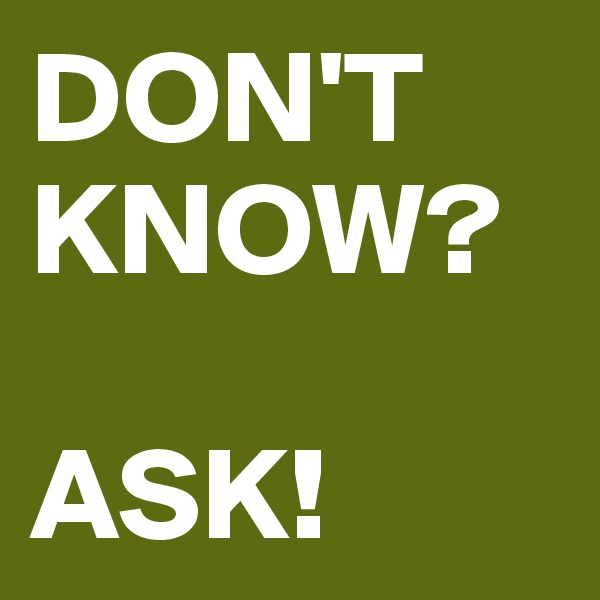 DON'T KNOW?  ASK!