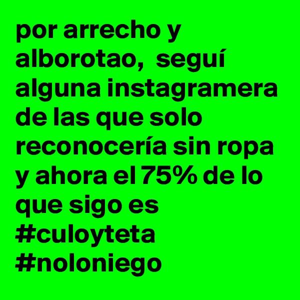 por arrecho y alborotao,  seguí alguna instagramera de las que solo reconocería sin ropa y ahora el 75% de lo que sigo es #culoyteta #noloniego