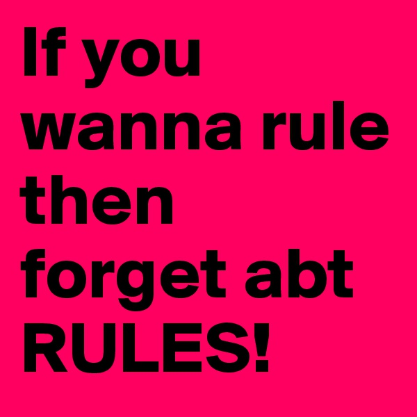 If you wanna rule then forget abt RULES!