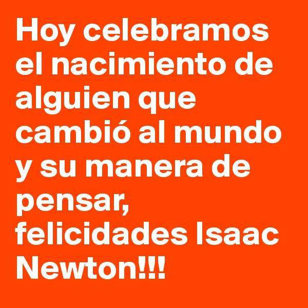 Hoy celebramos el nacimiento de alguien que cambió al mundo y su manera de pensar, felicidades Isaac Newton!!!