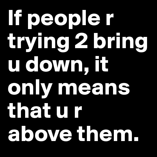 If people r trying 2 bring u down, it only means that u r above them.