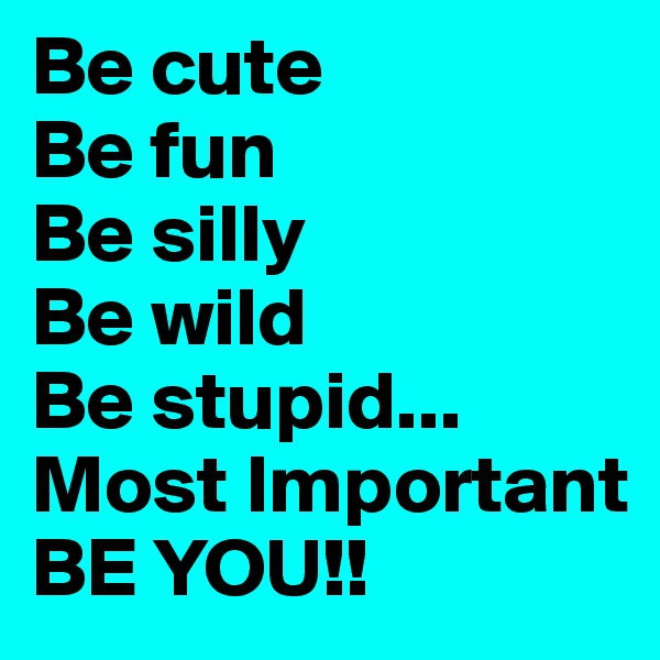 Be cute Be fun  Be silly  Be wild Be stupid... Most Important BE YOU!!