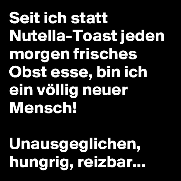 Seit ich statt Nutella-Toast jeden morgen frisches Obst esse, bin ich ein völlig neuer Mensch!  Unausgeglichen, hungrig, reizbar...
