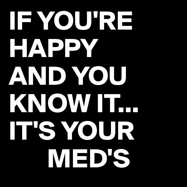IF YOU'RE HAPPY AND YOU KNOW IT... IT'S YOUR        MED'S