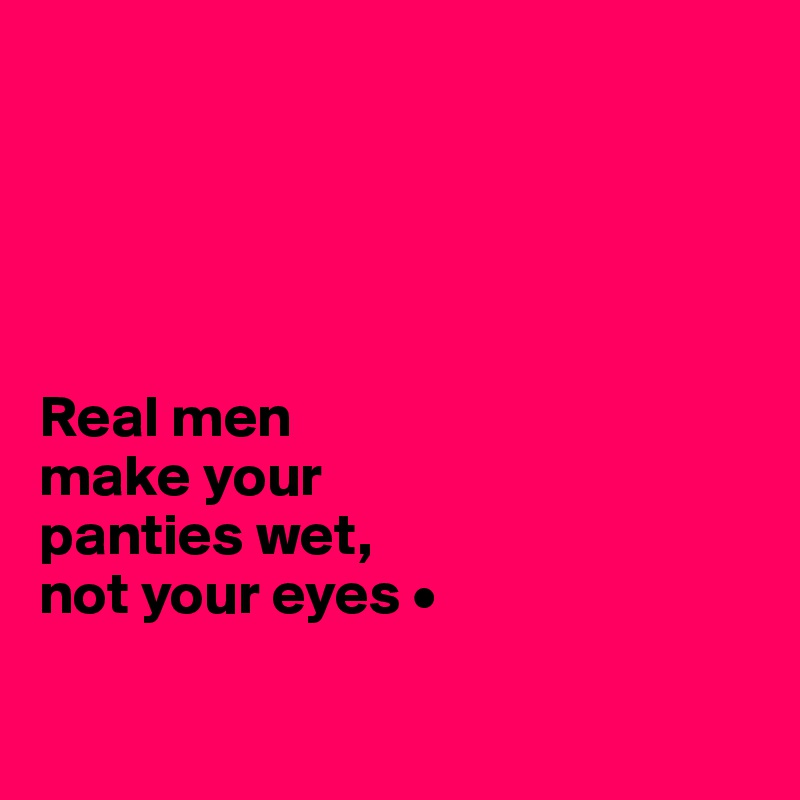 real men make your panties wet, not your eyes • - post