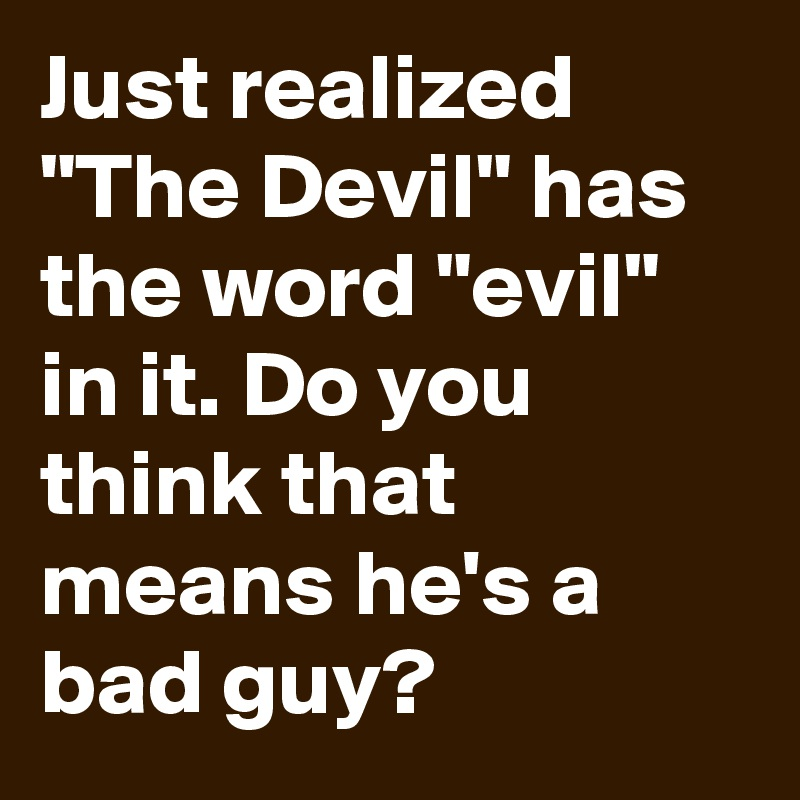 Just Realized The Devil Has The Word Evil In It Do You Think