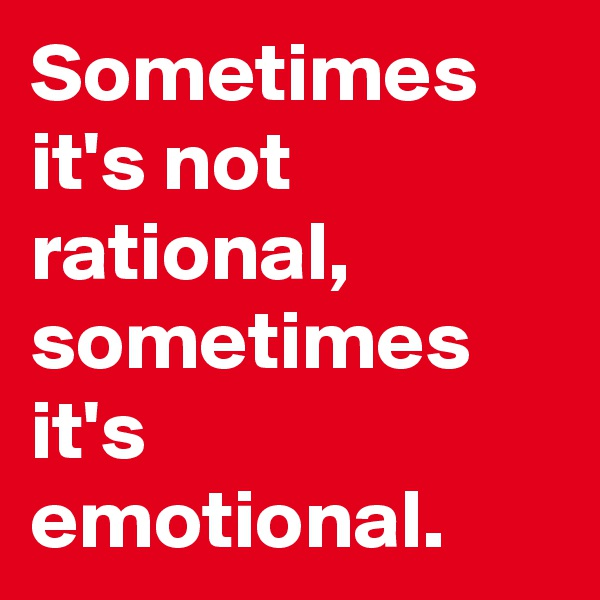 Sometimes it's not rational, sometimes it's emotional.