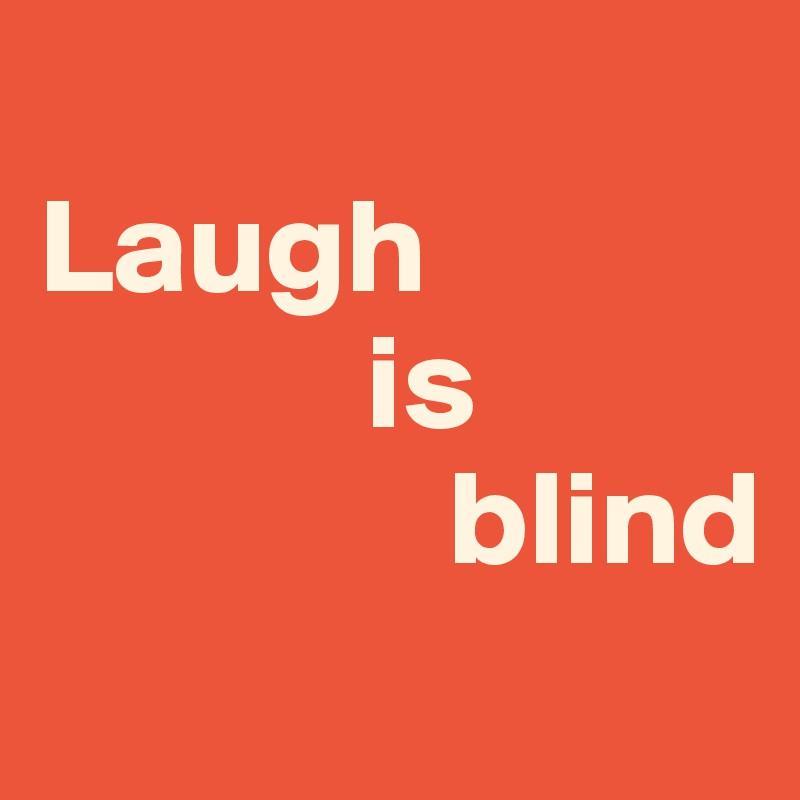 Laugh              is                blind