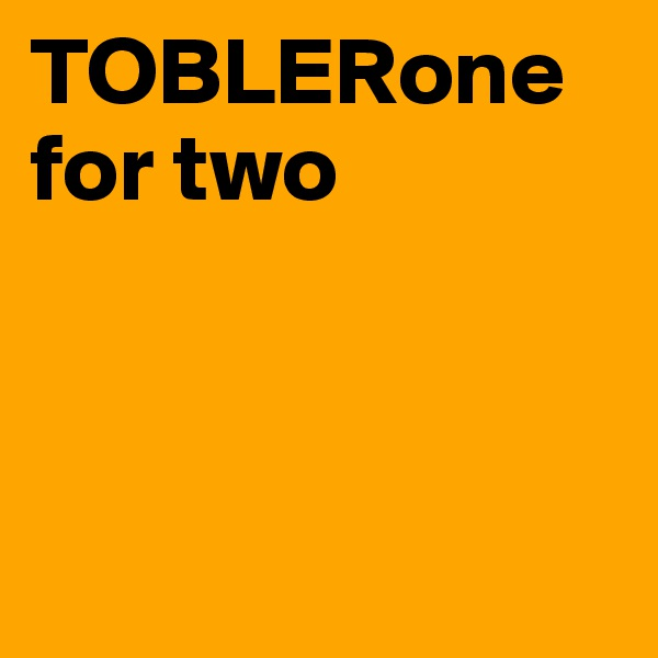 TOBLERone for two