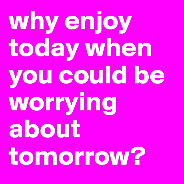 why enjoy today when you could be worrying about tomorrow?