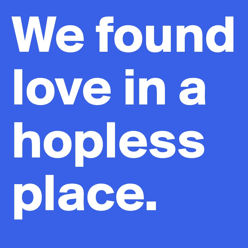 We found love in a hopless place.