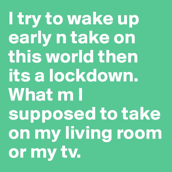 I try to wake up early n take on this world then its a lockdown. What m I supposed to take on my living room or my tv.