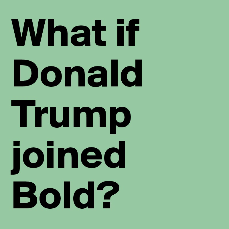 What if Donald Trump joined Bold?