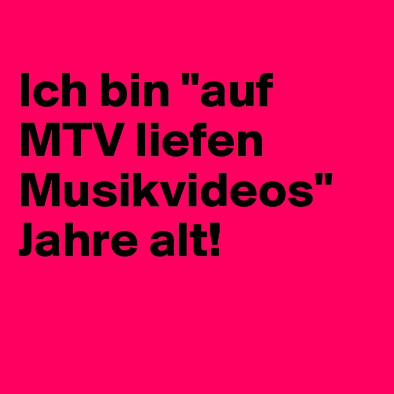 """Ich bin """"auf MTV liefen Musikvideos"""" Jahre alt!"""