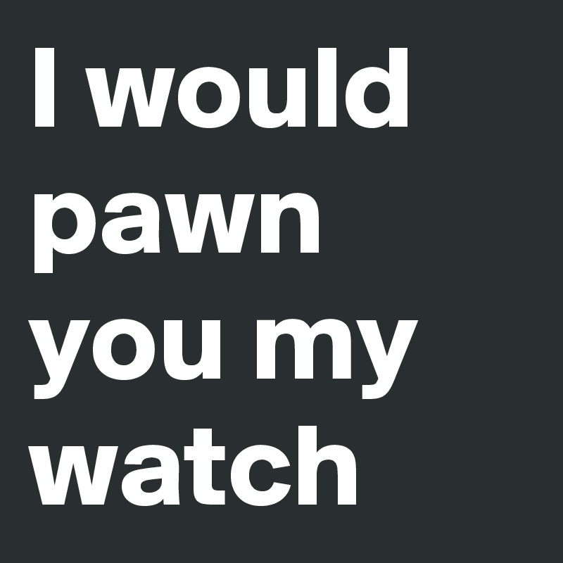 I would pawn you my watch