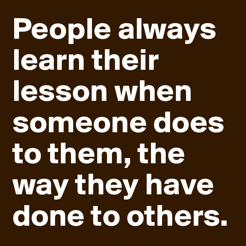 People always learn their lesson when someone does to them, the way they have done to others.