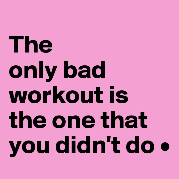 The only bad workout is the one that you didn't do •