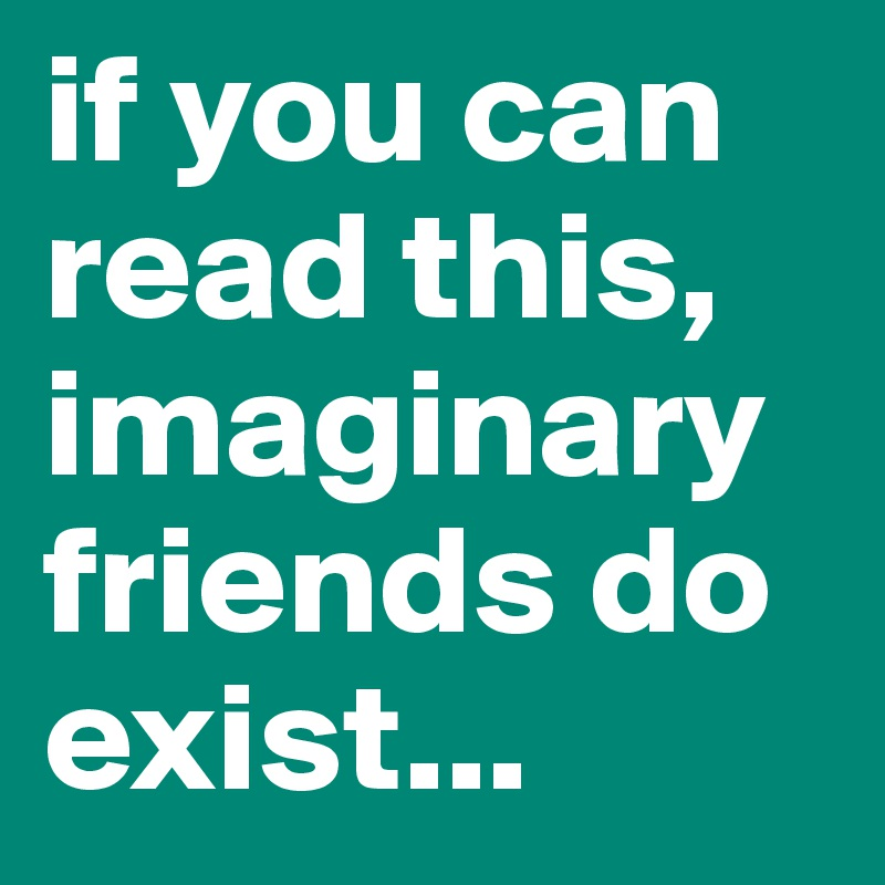 if you can read this,   imaginary friends do exist...