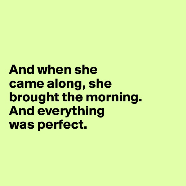 And when she  came along, she  brought the morning.  And everything  was perfect.