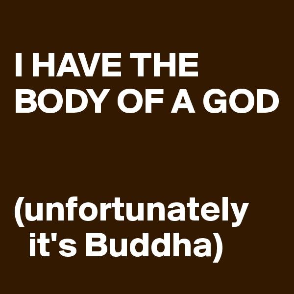 I HAVE THE BODY OF A GOD   (unfortunately     it's Buddha)