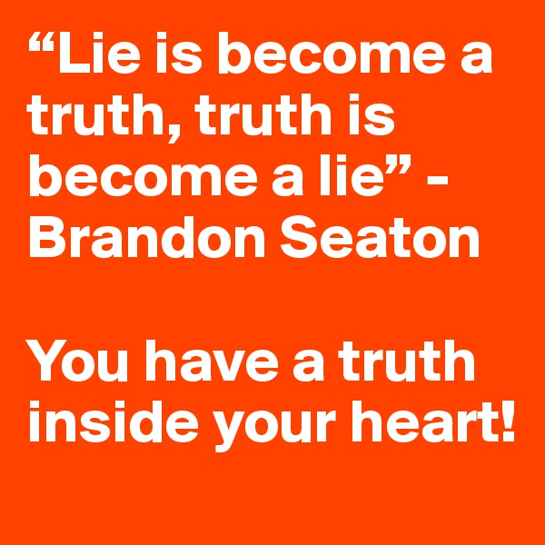 """""""Lie is become a truth, truth is become a lie"""" - Brandon Seaton  You have a truth inside your heart!"""