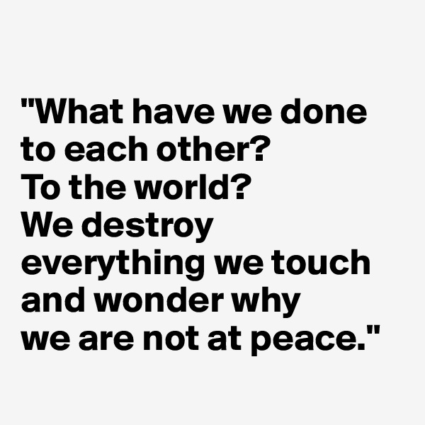 """What have we done to each other?  To the world?  We destroy everything we touch and wonder why  we are not at peace."""