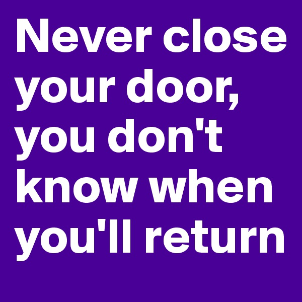 Never close your door, you don't know when you'll return
