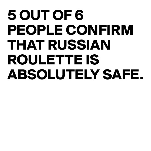 5 OUT OF 6  PEOPLE CONFIRM THAT RUSSIAN ROULETTE IS ABSOLUTELY SAFE.