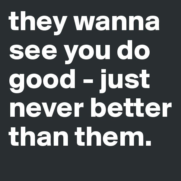 they wanna see you do good - just never better than them.