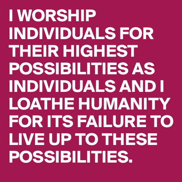 I WORSHIP INDIVIDUALS FOR THEIR HIGHEST POSSIBILITIES AS INDIVIDUALS AND I LOATHE HUMANITY FOR ITS FAILURE TO LIVE UP TO THESE POSSIBILITIES.