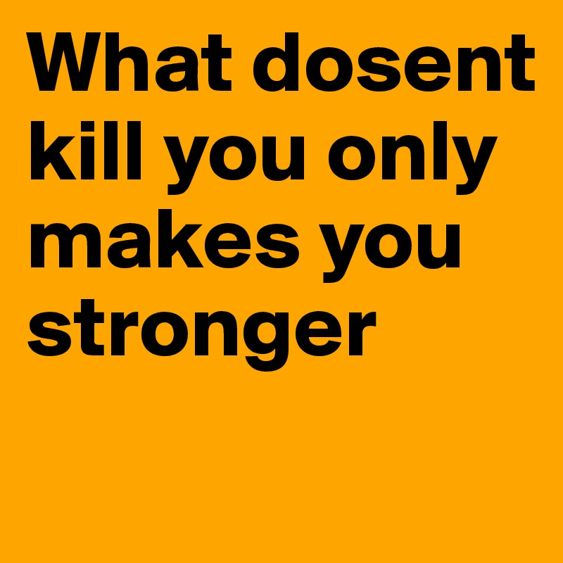 What dosent kill you only makes you stronger