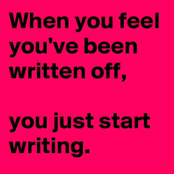 When you feel you've been written off,   you just start writing.