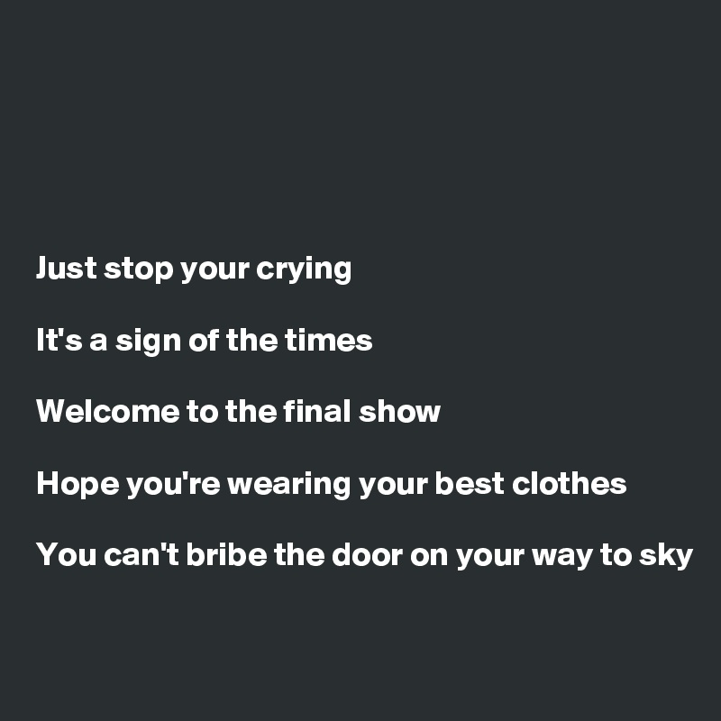 Just stop your crying  It's a sign of the times  Welcome to the final show  Hope you're wearing your best clothes  You can't bribe the door on your way to sky