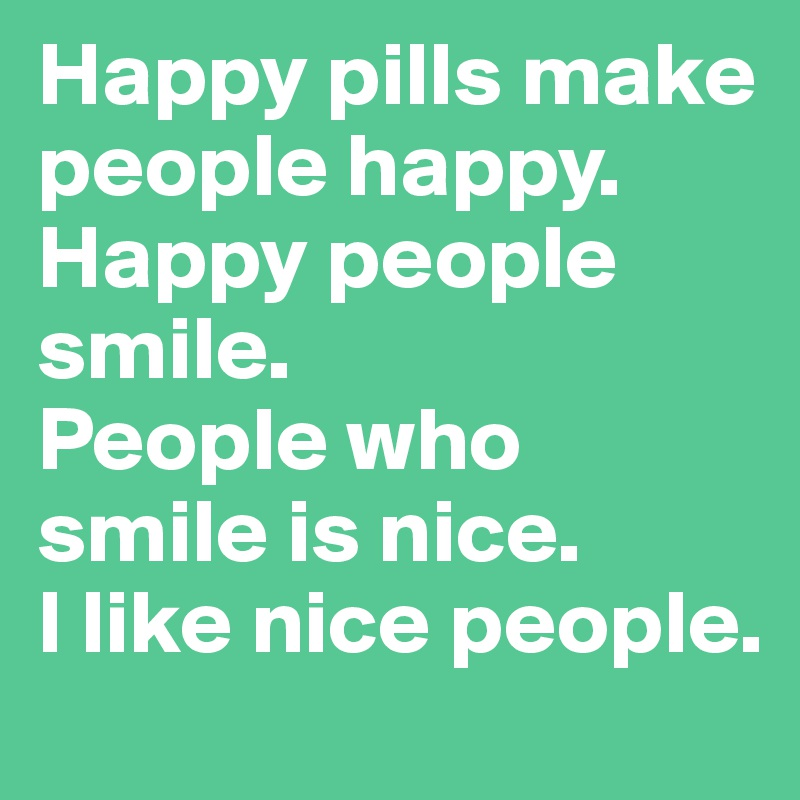 Happy Pills Make People Happy. Happy People Smile. People Who Smile Is Nice.
